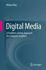 Digital Media : A Problem-solving Approach for Computer Graphics - Rimon Elias