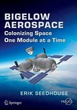 Bigelow Aerospace : Colonizing Space One Module at a Time - Erik Seedhouse