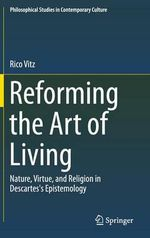 Reforming the Art of Living : Nature, Virtue, and Religion in Descartes's Epistemology - Rico Vitz