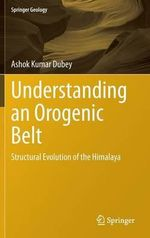 Understanding an Orogenic Belt : Structural Evolution of the Himalaya - Ashok Dubey