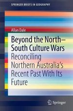 Beyond the North-South Culture Wars : Reconciling Northern Australia's Recent Past With Its Future - Allan Dale