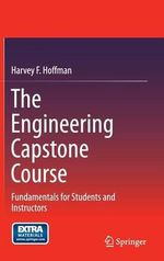 The Engineering Capstone Course : Fundamentals for Students and Instructors - Harvey F. Hoffman
