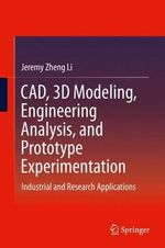 CAD, 3D Modeling, Engineering Analysis, and Prototype Experimentation : Industrial and Research Applications - Jeremy Zheng Li