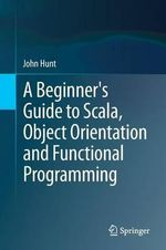 A Beginner's Guide to Scala, Object Orientation and Functional Programming - John Hunt