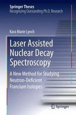Laser Assisted Nuclear Decay Spectroscopy : A New Method for Studying Neutron-Deficient Francium Isotopes - Kara Marie Lynch