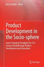 Product Development in the Socio-sphere : Game Changing Paradigms for 21st Century Breakthrough Product Development and Innovation