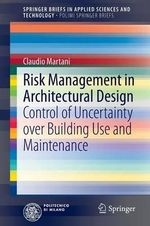 Risk Management in Architectural Design : Control of Uncertainty Over Building Use and Maintenance - Claudio Martani