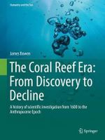 The Coral Reef Era: from Discovery to Decline : A History of Scientific Investigation from 1600 to the Anthropocene Epoch - Mavourna Collits