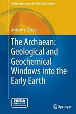 The Archaean : Geological and Geochemical Windows into the Early Earth - Andrew Y. Glikson