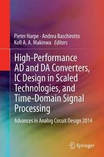 High-Performance AD and DA Converters, IC Design in Scaled Technologies, and Time-Domain Signal Processing : Advances in Analog Circuit Design 2014