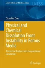 Physical and Chemical Dissolution Front Instability in Porous Media : Theoretical Analyses and Computational Simulations - Chongbin Zhao