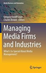 Managing Media Firms and Industries : What's So Special About Media Management?