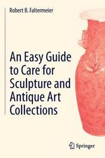 An Easy Guide to Care for Sculpture and Antique Art Collections - Robert B. Faltermeier