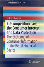 EU Competition Law, the Consumer Interest and Data Protection : The Exchange of Consumer Information in the Retail Financial Sector - Federico Ferretti