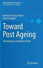Toward Post Ageing : Technology in an Ageing Society - Katarina Friberg Felsted