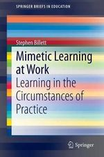 Mimetic Learning and Work : Learning in the Circumstances of Practice - Stephen Billett