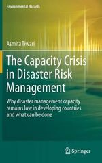 The Capacity Crisis in Disaster Risk Management : Why Disaster Management Capacity Remains Low in Developing Countries and What Can be Done - Asmita Tiwari
