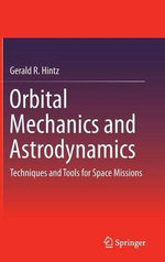 Orbital Mechanics and Astrodynamics : Techniques and Tools for Space Missions - Gerald R. Hintz