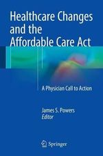 Healthcare Changes and the Affordable Care Act : A Physician Call to Action