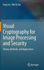 Visual Cryptography for Image Processing and Security : Theory, Methods, and Applications - Feng Liu