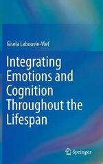 Integrating Emotions and Cognition Throughout the Lifespan - Gisela Labouvie-Vief