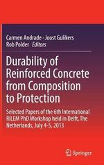 Durability of Reinforced Concrete from Composition to Protection : Selected Papers of the 6th International Rilem Phd Workshop Held in Delft, the Netherlands, July 4-5, 2013
