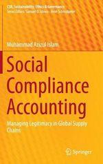 Social Compliance Accounting : Managing Legitimacy in Global Supply Chains - Muhammad Azizul Islam