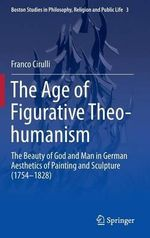 The Age of Figurative Theo-Humanism : The Beauty of God and Man in German Aesthetics of Painting and Sculpture (1754-1828) - Franco Cirulli