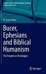 Bucer, Ephesians and Biblical Humanism : The Exegete as Theologian - N. Scott Amos