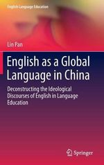 English as a Global Language in China : Deconstructing the Ideological Discourses of English in Language Education - Lin Pan