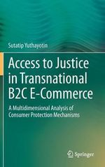Access to Justice in Transnational B2C E-Commerce : A Multidimensional Analysis of Consumer Protection Mechanisms - Sutatip Yuthayotin