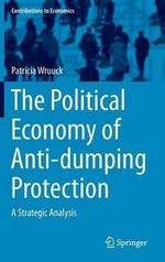 The Political Economy of Anti-Dumping Protection : A Strategic Analysis - Patricia Wruuck