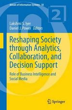 Reshaping Society Through Analytics, Collaboration, and Decision Support : Role of Business Intelligence and Social Media