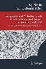 Spirits in Transcultural Skies : Auspicious and Protective Spirits in Artefacts and Architecture Between East and West
