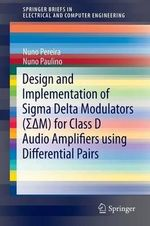 Design and Implementation of Sigma Delta Modulators (Sigmadeltam) for Class D Audio Amplifiers Using Differential Pairs : Springerbriefs in Electrical and Computer Engineering - Nuno Pereira
