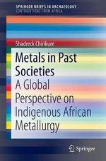 Metals in Past Societies : A Global Perspective on Indigenous African Metallurgy - Shadreck Chirikure