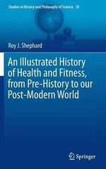 An Illustrated History of Health and Fitness, from Pre-History to Our Post-Modern World - Roy J. Shephard