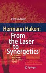 Hermann Haken: From the Laser to Synergetics : A Scientific Biography of the Early Years - Bernd Kroger