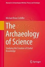 The Archaeology of Science : Studying the Creation of Useful Knowledge - Michael Brian Schiffer