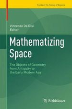 Mathematizing Space : The Objects of Geometry from Antiquity to the Early Modern Age