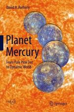 Planet Mercury : From Pale Pink Dot to Dynamic World - David A. Rothery