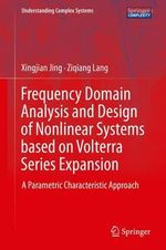 Frequency Domain Analysis and Design of Nonlinear Systems Based on Volterra Series Expansion : A Parametric Characteristic Approach - Xingjian Jing