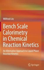 Bench Scale Calorimetry in Chemical Reaction Kinetics : An Alternative Approach to Liquid Phase Reaction Kinetics - Wilfried Litz