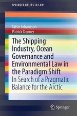 The Shipping Industry, Ocean Governance and Environmental Law in the Paradigm Shift : In Search of a Pragmatic Balance for the Arctic - Tafsir Johansson