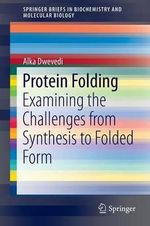 Protein Folding : Examining the Challenges from Synthesis to Folded Form - Alka Dwevedi