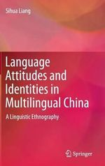 Language Attitudes and Identities in Multilingual China : A Linguistic Ethnography - Sihua Liang