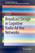 Broadcast Design in Cognitive Radio Ad Hoc Networks : Springerbriefs in Electrical and Computer Engineering - Yi Song