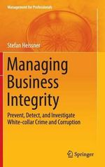 Managing Business Integrity : Prevent, Detect, and Investigate White-Collar Crime and Corruption - Stefan Heissner
