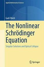 The Nonlinear Schrodinger Equation : Singular Solutions and Optical Collapse - Gadi Fibich