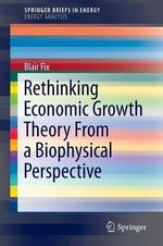 Rethinking Economic Growth Theory from a Biophysical Perspective : SpringerBriefs in Energy / Energy Analysis - Blair Fix